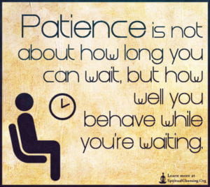 Patience is not about how long you can wait, but how well you behave while you're waiting