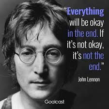 Everything will be okay int he end. If it's not okay, it's not the end.