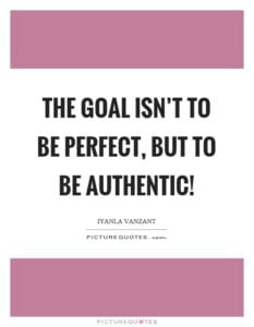 The goal isn't to be perfect, but to be authentic!