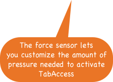 The force sensor lets you customize the amount of pressure needed to activate TabAccess